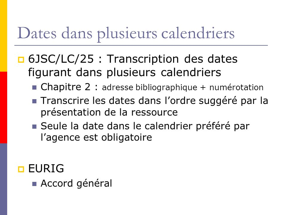 Dates dans plusieurs calendriers 6JSC/LC/25 : Transcription des dates figurant dans plusieurs calendriers Chapitre 2 : adresse bibliographique + numérotation Transcrire les dates dans lordre suggéré par la présentation de la ressource Seule la date dans le calendrier préféré par lagence est obligatoire EURIG Accord général