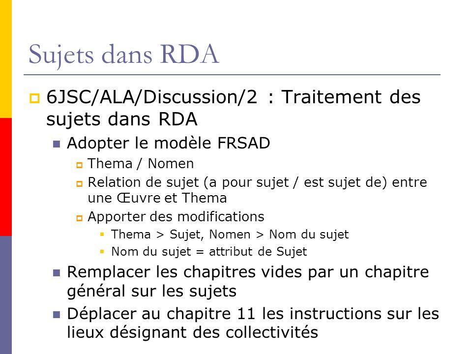Sujets dans RDA 6JSC/ALA/Discussion/2 : Traitement des sujets dans RDA Adopter le modèle FRSAD Thema / Nomen Relation de sujet (a pour sujet / est sujet de) entre une Œuvre et Thema Apporter des modifications Thema > Sujet, Nomen > Nom du sujet Nom du sujet = attribut de Sujet Remplacer les chapitres vides par un chapitre général sur les sujets Déplacer au chapitre 11 les instructions sur les lieux désignant des collectivités