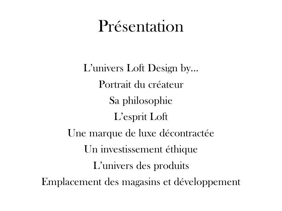 Présentation Lunivers Loft Design by… Portrait du créateur Sa philosophie Lesprit Loft Une marque de luxe décontractée Un investissement éthique Luniv