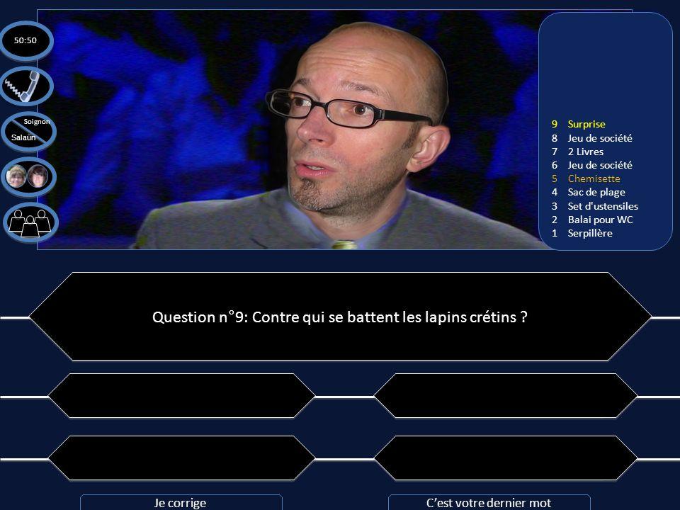 Question n°9: Contre qui se battent les lapins crétins ? A: Raide Man A: Raide Man C: Mario Bros C: Mario Bros B: Ray Man B: Ray Man D: Les Salaün et