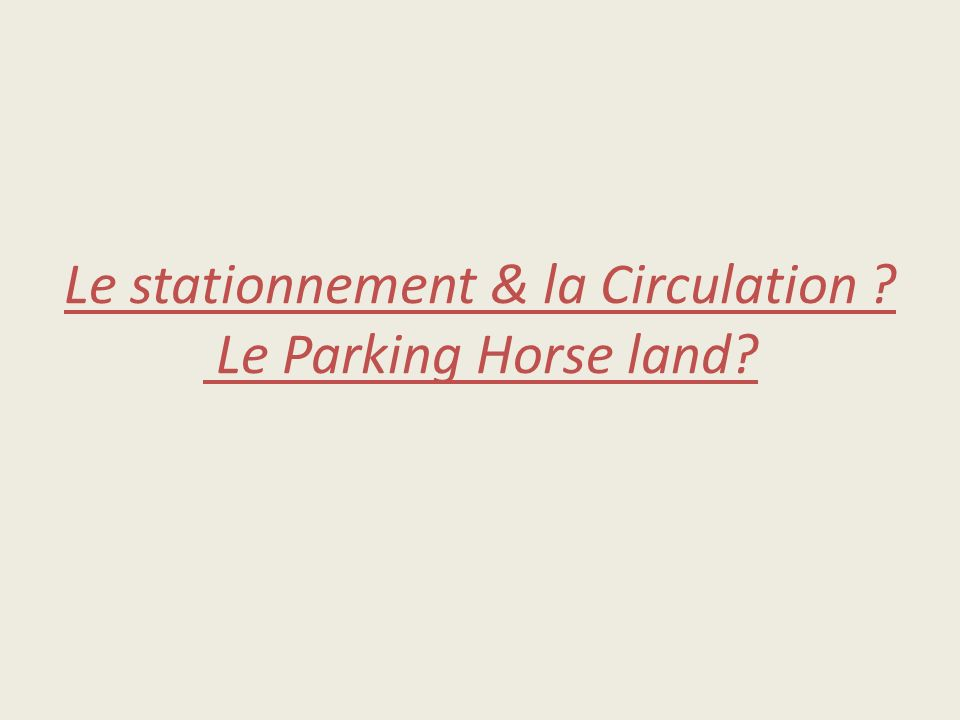 Le stationnement & la Circulation ? Le Parking Horse land?