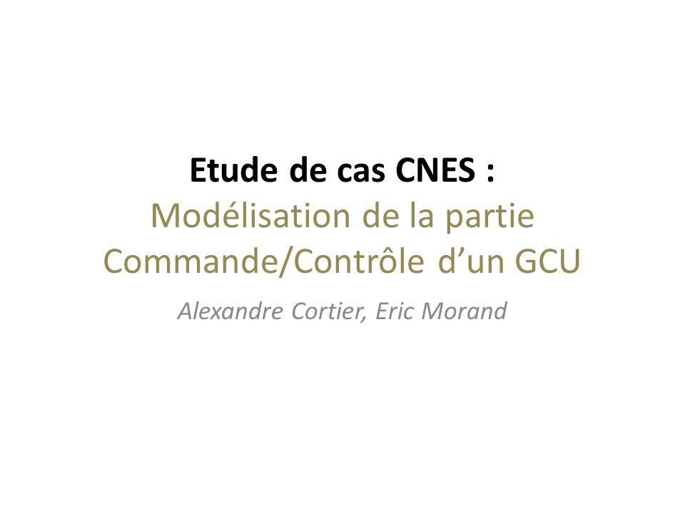 Etude de cas CNES : Modélisation de la partie Commande/Contrôle dun GCU Alexandre Cortier, Eric Morand