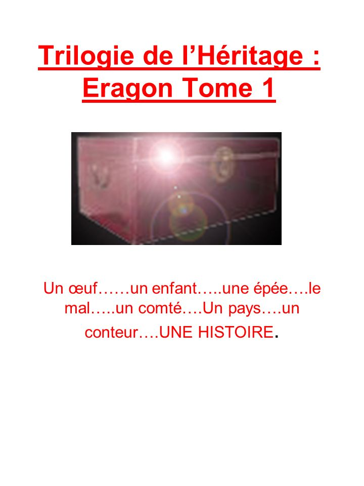 Trilogie de lHéritage : Eragon Tome 1 Un œuf……un enfant…..une épée….le mal…..un comté….Un pays….un conteur….UNE HISTOIRE.