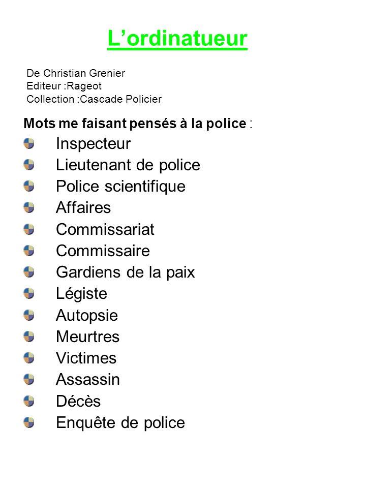 Lordinatueur Mots me faisant pensés à la police : Inspecteur Lieutenant de police Police scientifique Affaires Commissariat Commissaire Gardiens de la