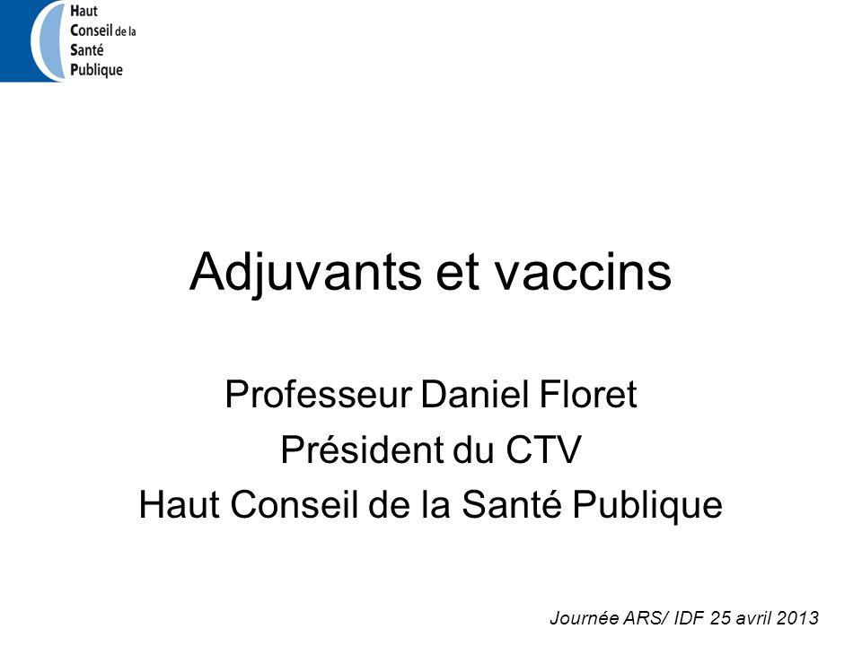Adjuvants et vaccins Professeur Daniel Floret Président du CTV Haut Conseil de la Santé Publique Journée ARS/ IDF 25 avril 2013