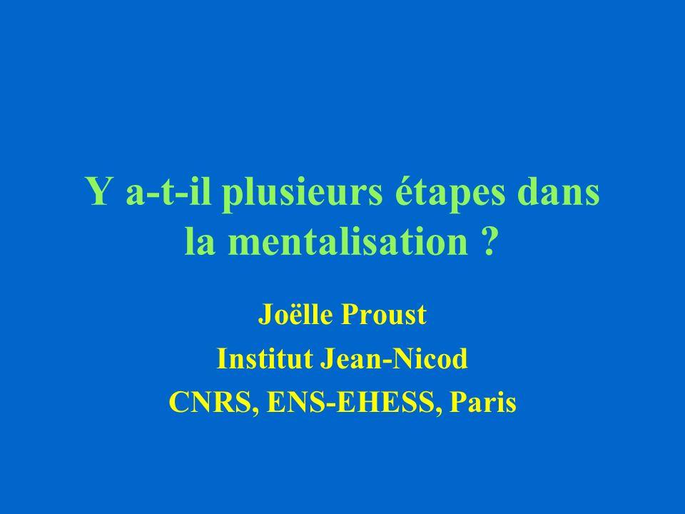 Y a-t-il plusieurs étapes dans la mentalisation ? Joëlle Proust Institut Jean-Nicod CNRS, ENS-EHESS, Paris