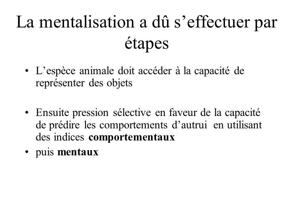 La mentalisation a dû seffectuer par étapes Lespèce animale doit accéder à la capacité de représenter des objets Ensuite pression sélective en faveur