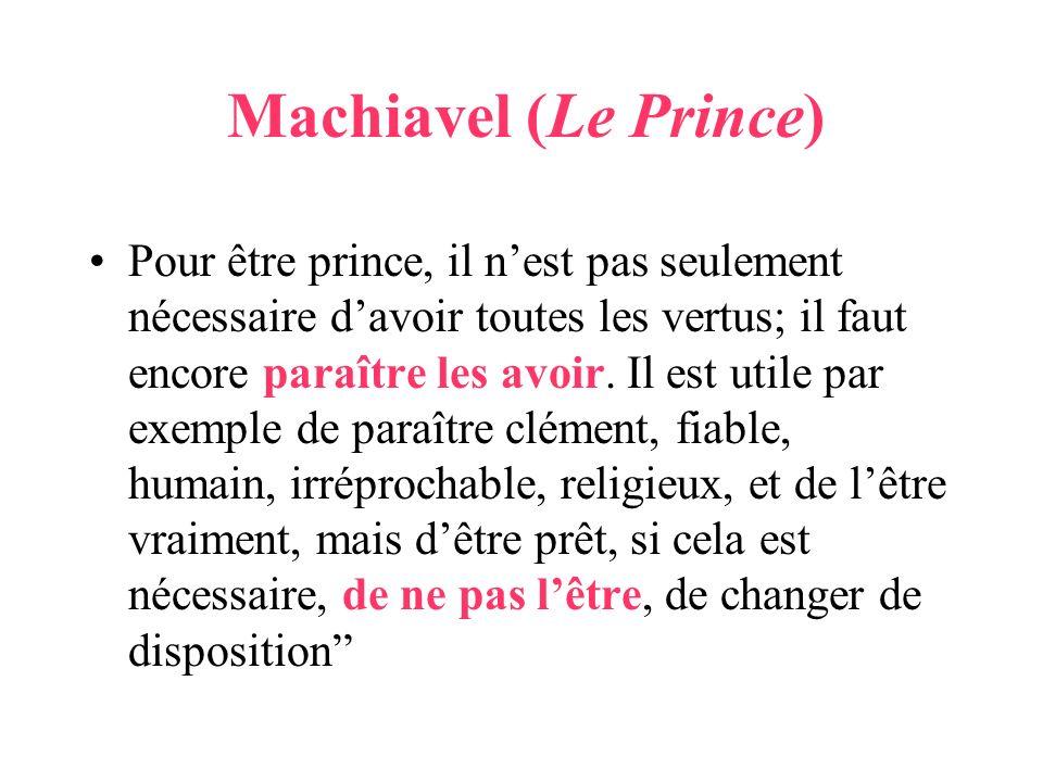 Machiavel (Le Prince) Pour être prince, il nest pas seulement nécessaire davoir toutes les vertus; il faut encore paraître les avoir. Il est utile par