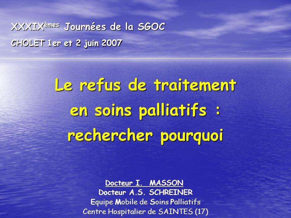XXXIX èmes Journées de la SGOC CHOLET 1er et 2 juin 2007 Le refus de traitement en soins palliatifs : rechercher pourquoi Docteur I. MASSON Docteur A.