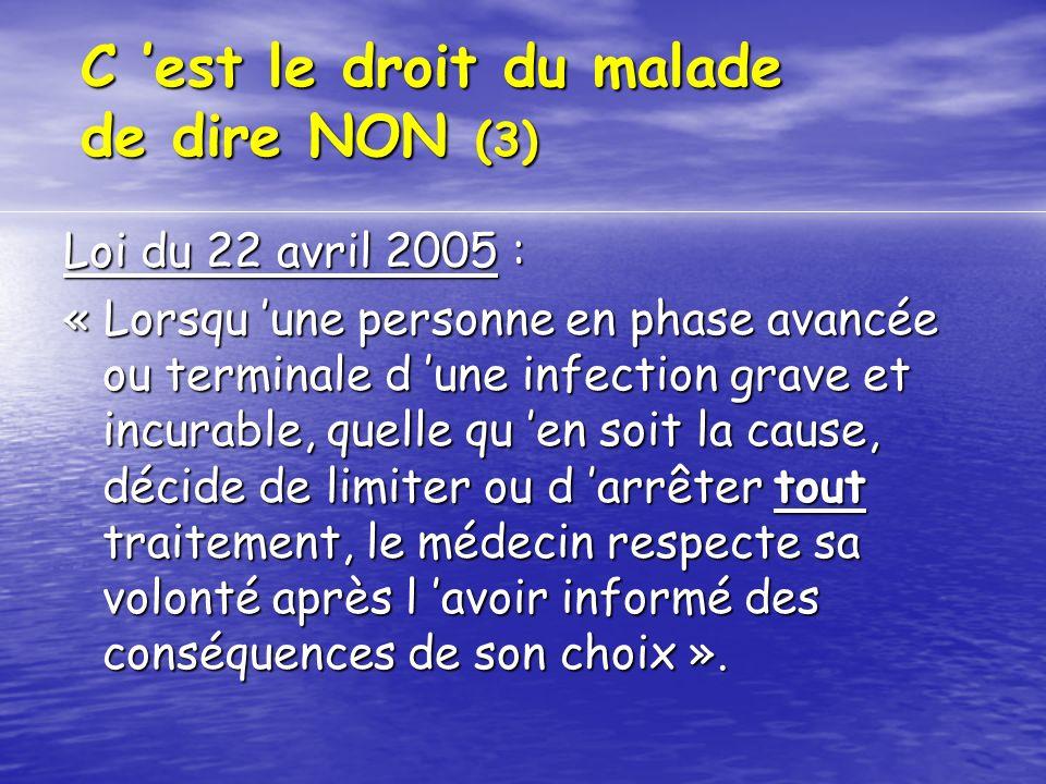 C est le droit du malade de dire NON (3) Loi du 22 avril 2005 : « Lorsqu une personne en phase avancée ou terminale d une infection grave et incurable