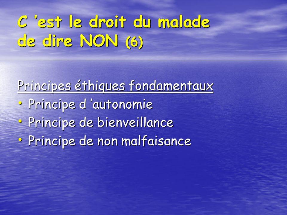 C est le droit du malade de dire NON (6) Principes éthiques fondamentaux Principe d autonomie Principe d autonomie Principe de bienveillance Principe