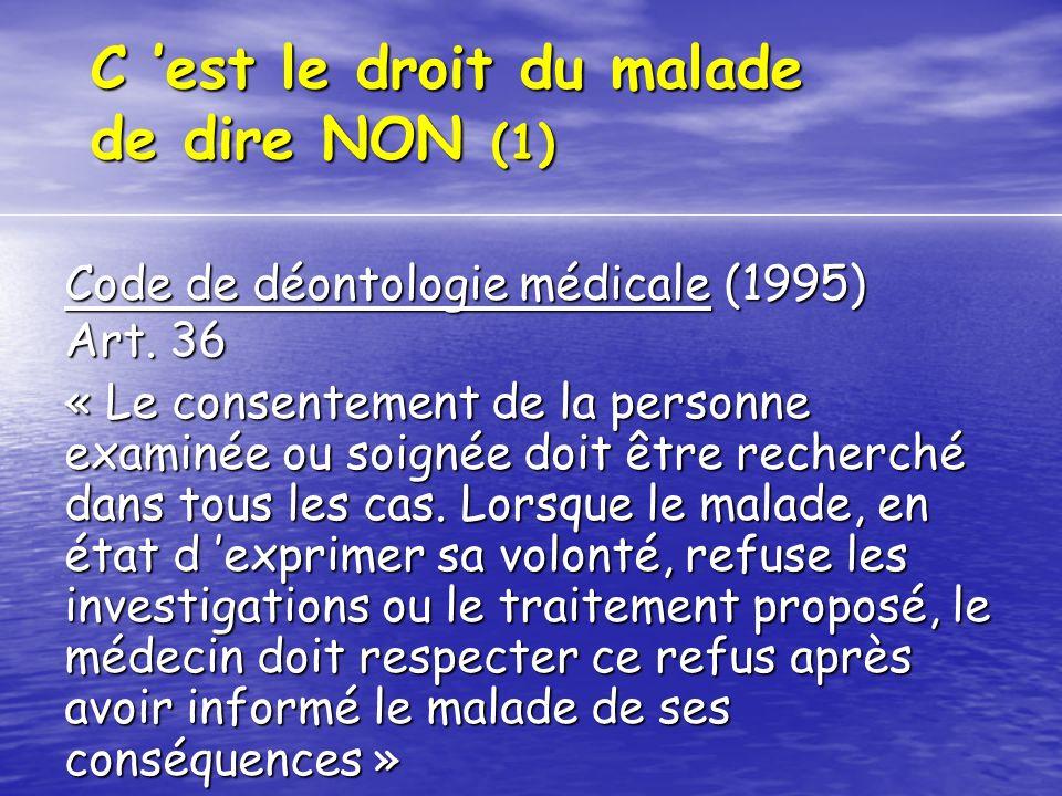 C est le droit du malade de dire NON (2) Loi du 04 mars 2002 : « Aucun acte médical ni aucun traitement ne peut être pratiqué sans le consentement libre et éclairé de la personne et ce consentement peut être retiré à tout moment » (art.