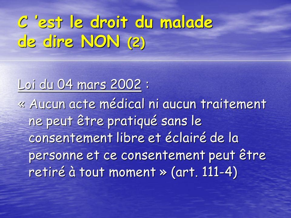 C est le droit du malade de dire NON (2) Loi du 04 mars 2002 : « Aucun acte médical ni aucun traitement ne peut être pratiqué sans le consentement lib