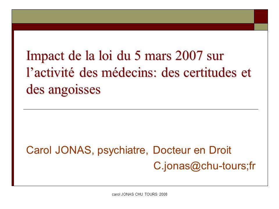 carol JONAS CHU TOURS 2008 Impact de la loi du 5 mars 2007 sur lactivité des médecins: des certitudes et des angoisses Carol JONAS, psychiatre, Docteu