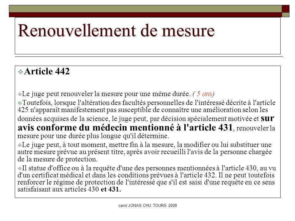 carol JONAS CHU TOURS 2008 Renouvellement de mesure Article 442 Le juge peut renouveler la mesure pour une même durée. ( 5 ans) Toutefois, lorsque l'a