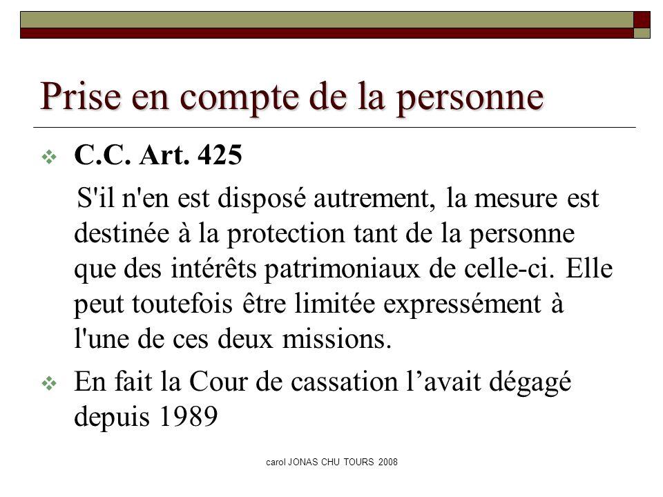 carol JONAS CHU TOURS 2008 Prise en compte de la personne C.C. Art. 425 S'il n'en est disposé autrement, la mesure est destinée à la protection tant d