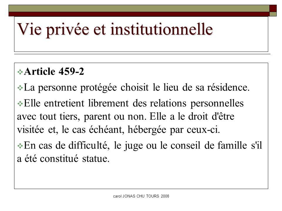 carol JONAS CHU TOURS 2008 Vie privée et institutionnelle Article 459-2 La personne protégée choisit le lieu de sa résidence. Elle entretient libremen