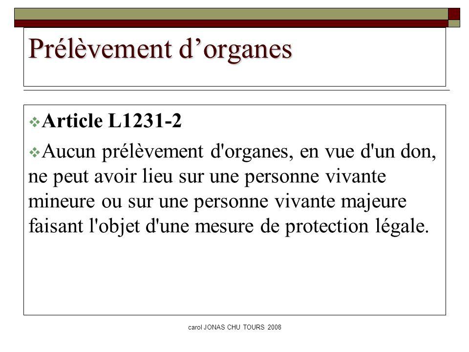 carol JONAS CHU TOURS 2008 Prélèvement dorganes Article L1231-2 Aucun prélèvement d'organes, en vue d'un don, ne peut avoir lieu sur une personne viva