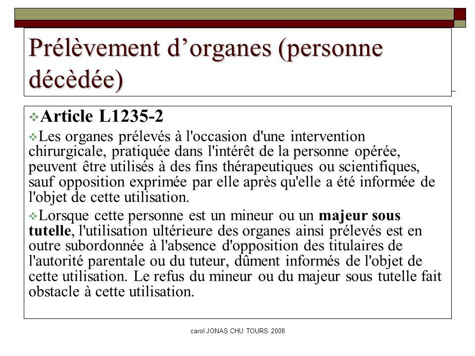 carol JONAS CHU TOURS 2008 Prélèvement dorganes (personne décèdée) Article L1235-2 Les organes prélevés à l'occasion d'une intervention chirurgicale,