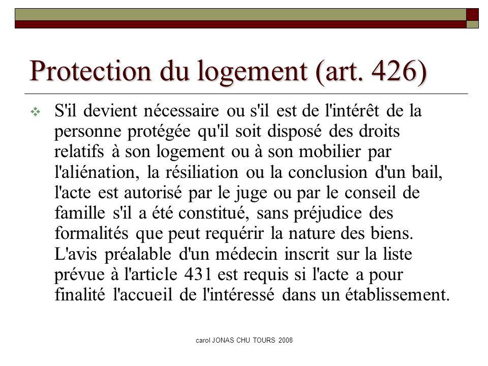 carol JONAS CHU TOURS 2008 Protection du logement (art. 426) S'il devient nécessaire ou s'il est de l'intérêt de la personne protégée qu'il soit dispo