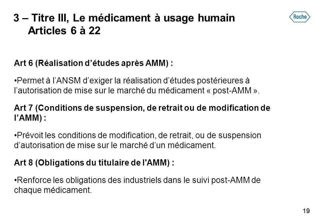 19 3 – Titre III, Le médicament à usage humain Articles 6 à 22 Art 6 (Réalisation détudes après AMM) : Permet à lANSM dexiger la réalisation détudes p