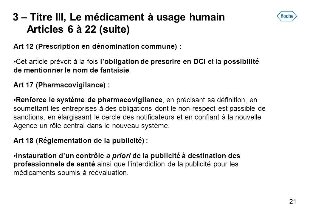 21 3 – Titre III, Le médicament à usage humain Articles 6 à 22 (suite) Art 12 (Prescription en dénomination commune) : Cet article prévoit à la fois lobligation de prescrire en DCI et la possibilité de mentionner le nom de fantaisie.