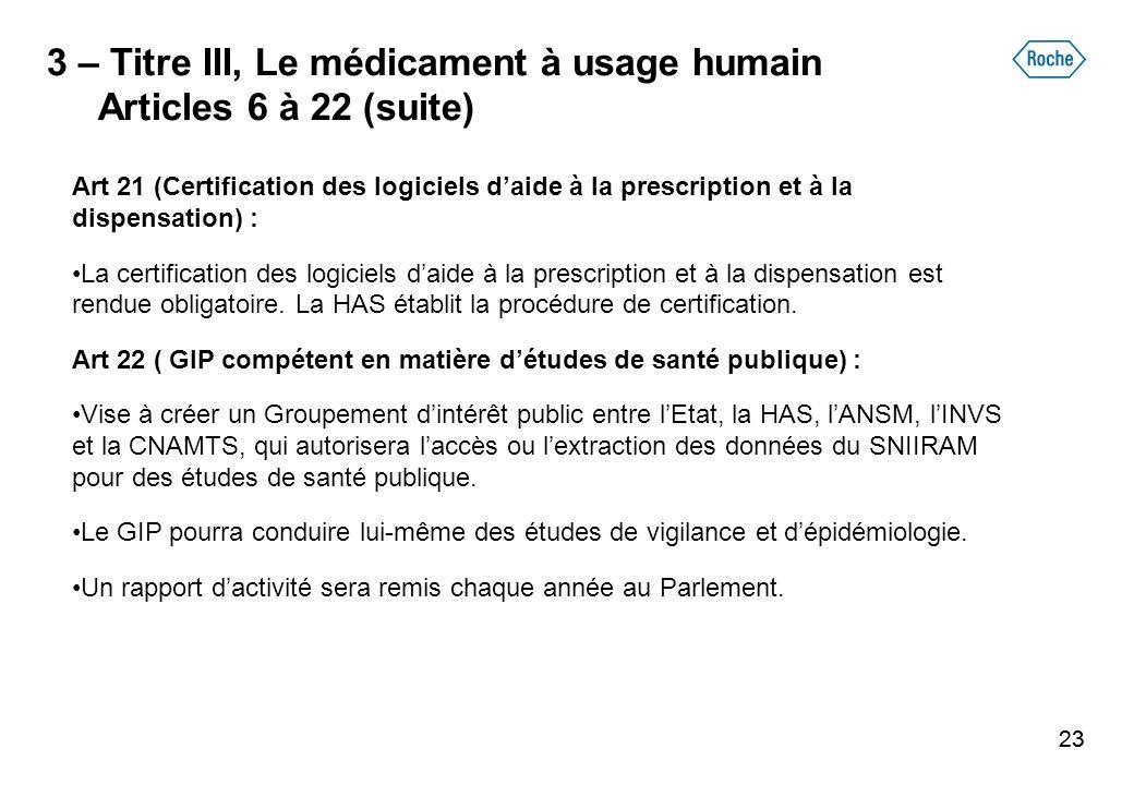 23 3 – Titre III, Le médicament à usage humain Articles 6 à 22 (suite) Art 21 (Certification des logiciels daide à la prescription et à la dispensatio