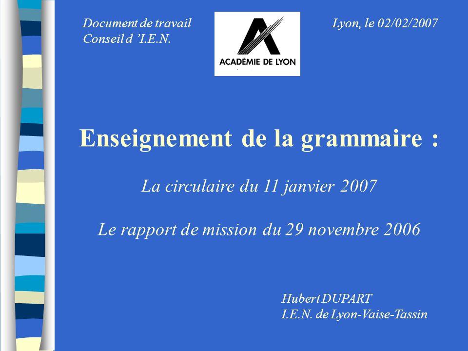 Enseignement de la grammaire : La circulaire du 11 janvier 2007 Le rapport de mission du 29 novembre 2006 Hubert DUPART I.E.N. de Lyon-Vaise-Tassin Ly