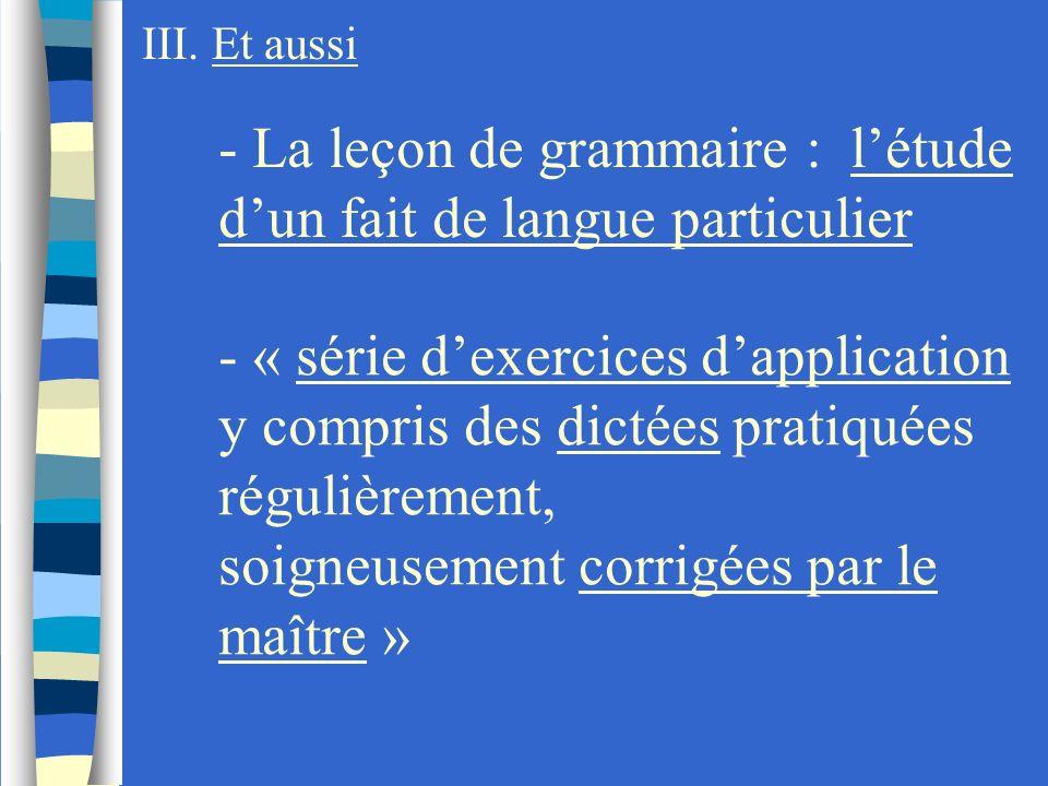 III. Et aussi - La leçon de grammaire : létude dun fait de langue particulier - « série dexercices dapplication y compris des dictées pratiquées régul
