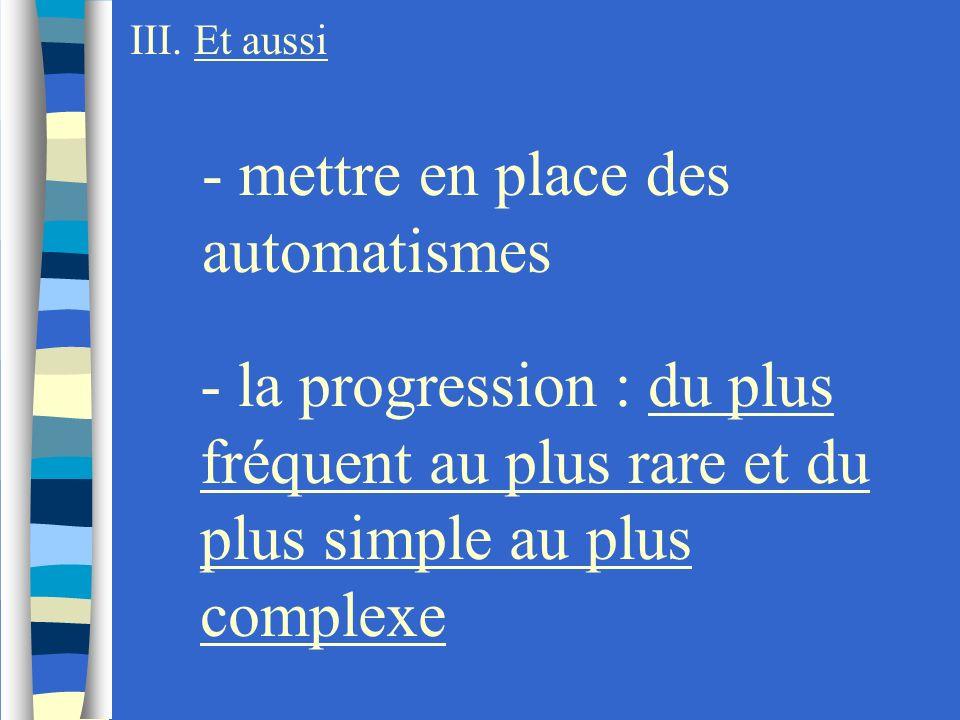 III. Et aussi - mettre en place des automatismes - la progression : du plus fréquent au plus rare et du plus simple au plus complexe