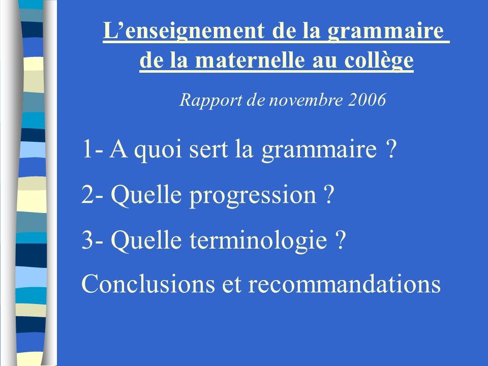 Lenseignement de la grammaire de la maternelle au collège 1- A quoi sert la grammaire ? 2- Quelle progression ? 3- Quelle terminologie ? Conclusions e