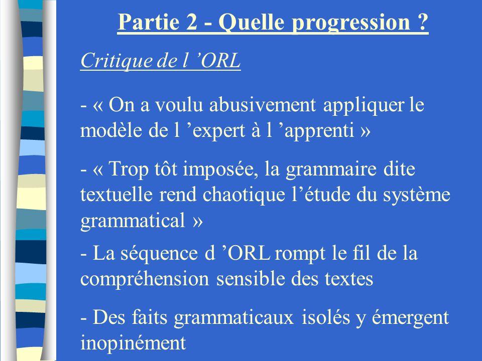 Partie 2 - Quelle progression ? Critique de l ORL - « On a voulu abusivement appliquer le modèle de l expert à l apprenti » - « Trop tôt imposée, la g