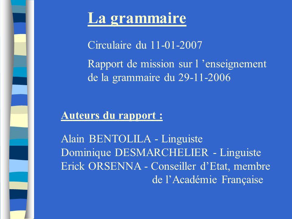 La grammaire Circulaire du 11-01-2007 Rapport de mission sur l enseignement de la grammaire du 29-11-2006 Auteurs du rapport : Alain BENTOLILA - Lingu