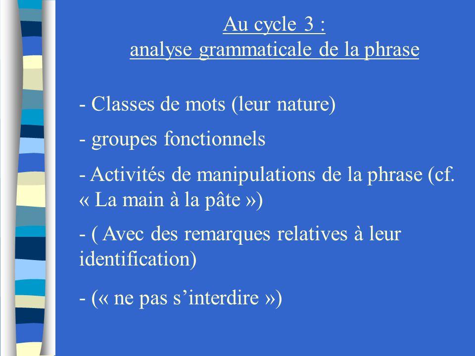 Au cycle 3 : analyse grammaticale de la phrase - Classes de mots (leur nature) - groupes fonctionnels - Activités de manipulations de la phrase (cf. «