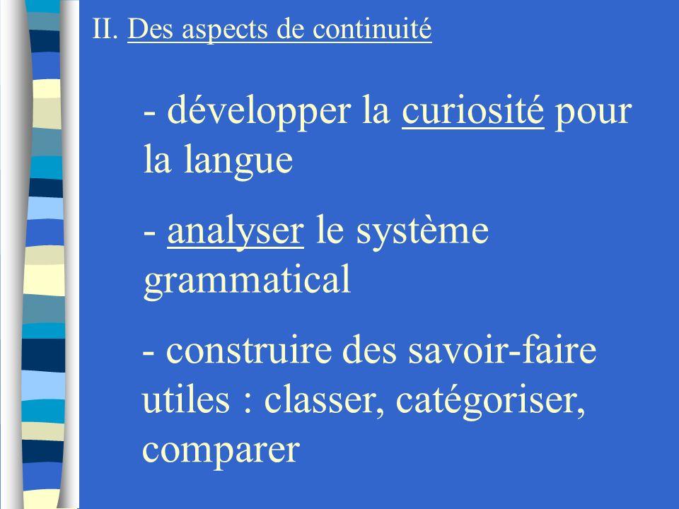 II. Des aspects de continuité - développer la curiosité pour la langue - analyser le système grammatical - construire des savoir-faire utiles : classe