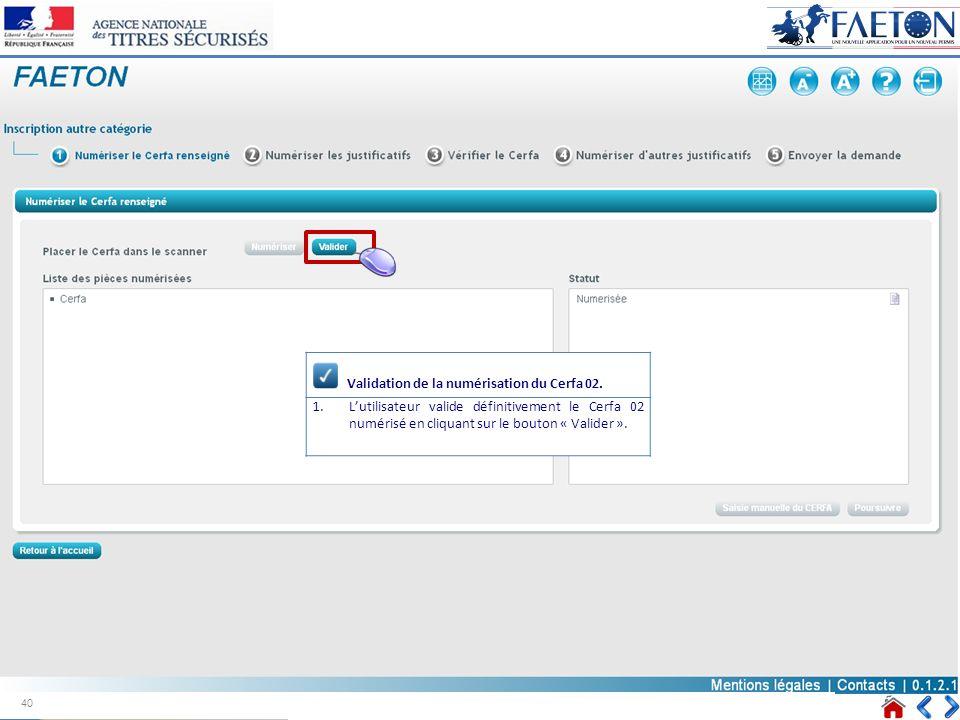 Validation de la numérisation du Cerfa 02. 1.Lutilisateur valide définitivement le Cerfa 02 numérisé en cliquant sur le bouton « Valider ». 40