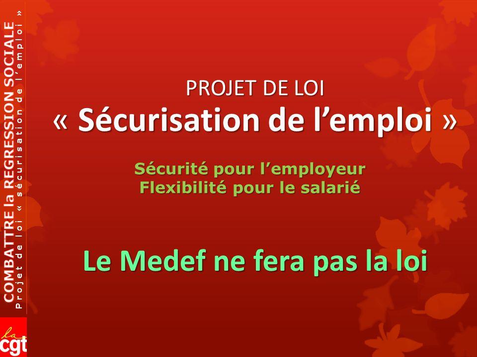 Projet de loi « sécurisation de lemploi » PROJET DE LOI « Sécurisation de lemploi » Le Medef ne fera pas la loi Sécurité pour lemployeur Flexibilité pour le salarié