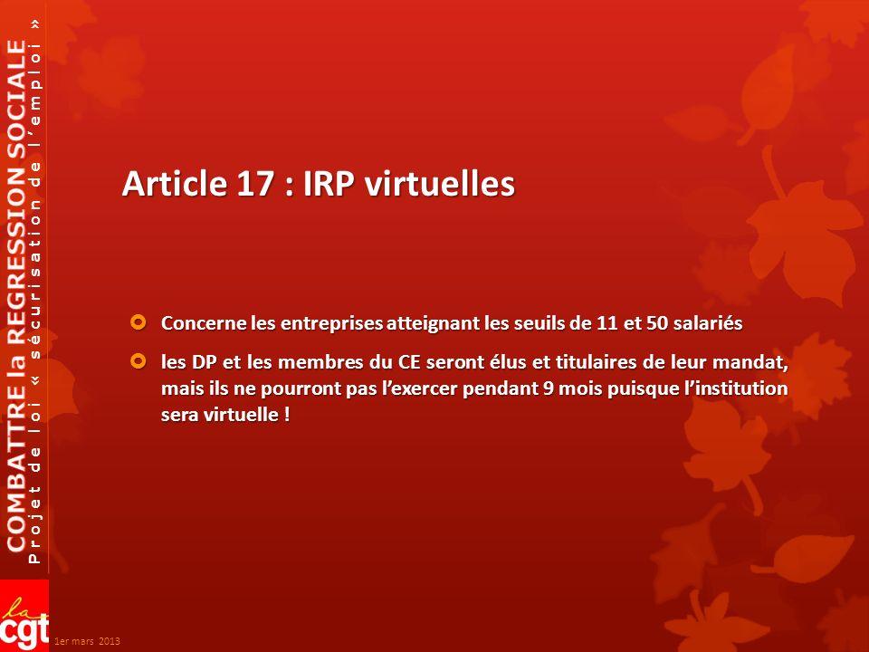 Projet de loi « sécurisation de lemploi » Article 17 : IRP virtuelles Concerne les entreprises atteignant les seuils de 11 et 50 salariés Concerne les entreprises atteignant les seuils de 11 et 50 salariés les DP et les membres du CE seront élus et titulaires de leur mandat, mais ils ne pourront pas lexercer pendant 9 mois puisque linstitution sera virtuelle .