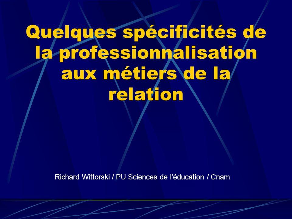 Quelques spécificités de la professionnalisation aux métiers de la relation Richard Wittorski / PU Sciences de léducation / Cnam