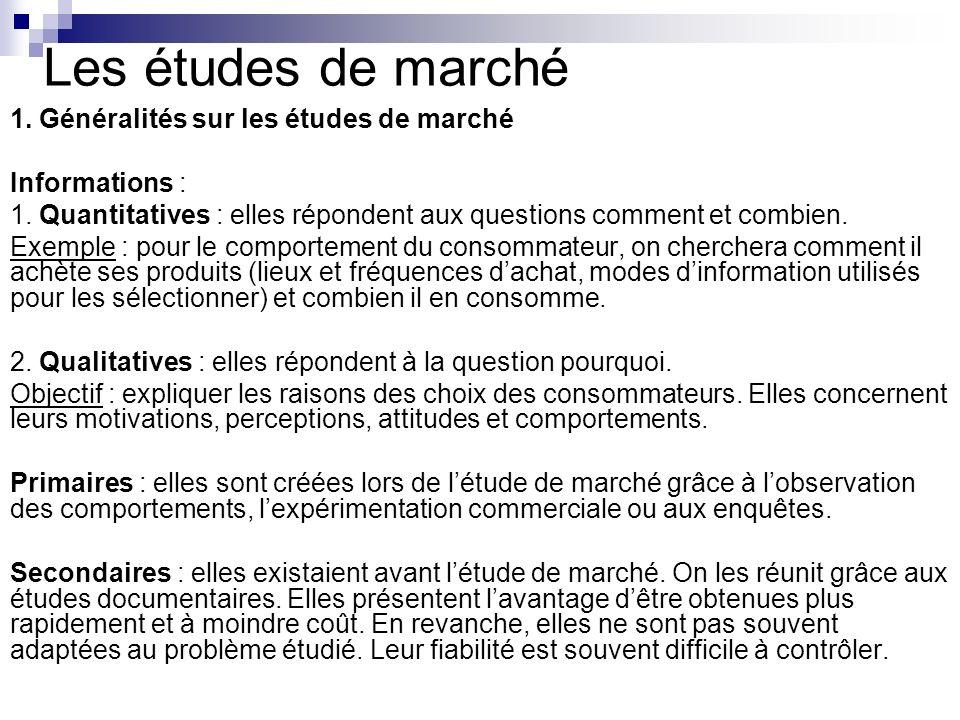 Les études de marché 1. Généralités sur les études de marché Informations : 1. Quantitatives : elles répondent aux questions comment et combien. Exemp