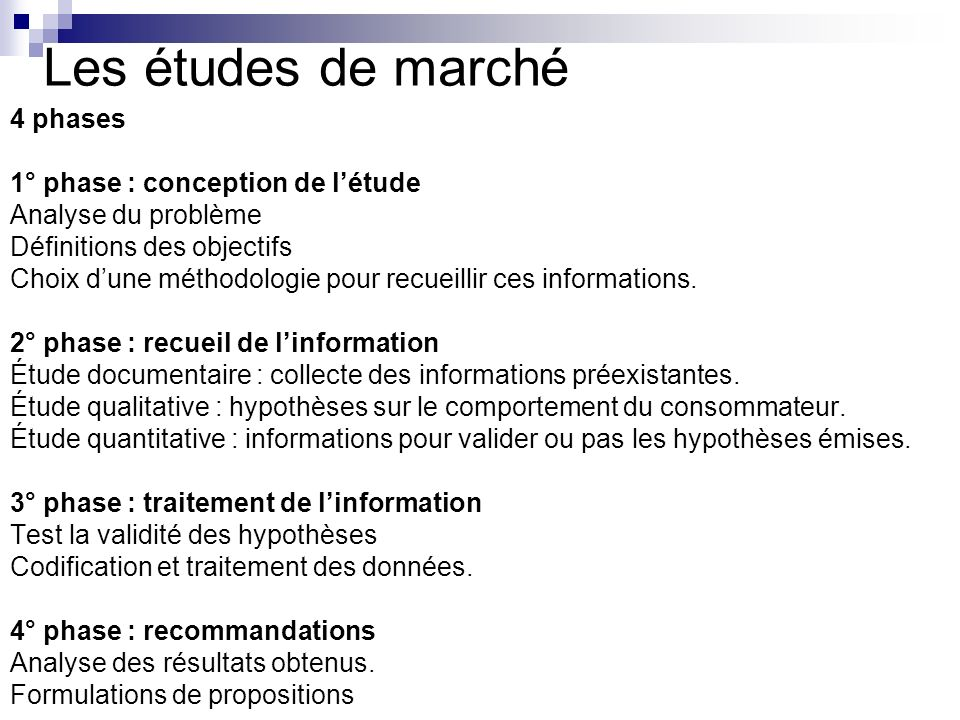 Les études de marché 4 phases 1° phase : conception de létude Analyse du problème Définitions des objectifs Choix dune méthodologie pour recueillir ce