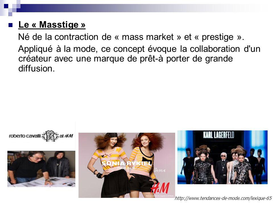 Le « Masstige » Né de la contraction de « mass market » et « prestige ». Appliqué à la mode, ce concept évoque la collaboration d'un créateur avec une