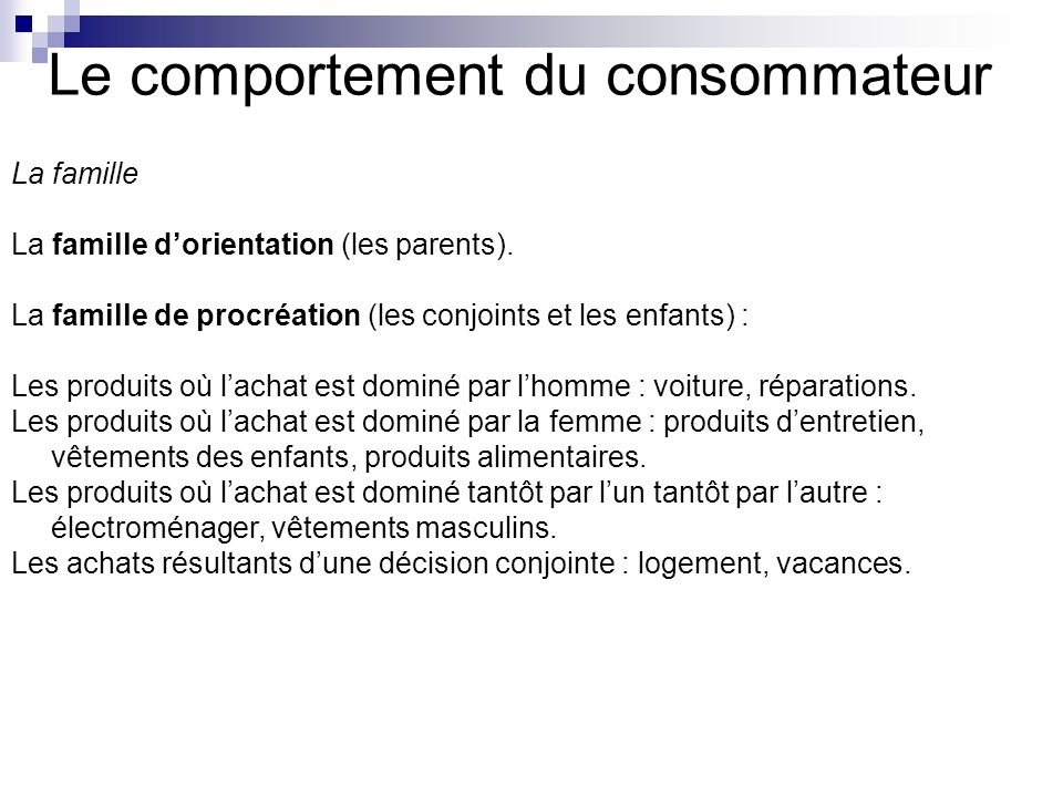 Le comportement du consommateur La famille La famille dorientation (les parents). La famille de procréation (les conjoints et les enfants) : Les produ