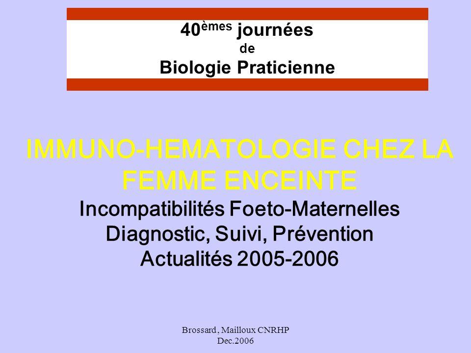 Brossard, Mailloux CNRHP Dec.2006 IMMUNO-HEMATOLOGIE CHEZ LA FEMME ENCEINTE Incompatibilités Foeto-Maternelles Diagnostic, Suivi, Prévention Actualité