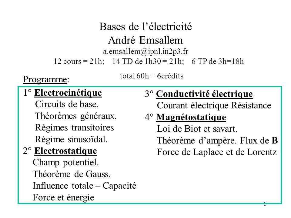 1 Bases de lélectricité André Emsallem a.emsallem@ipnl.in2p3.fr 12 cours = 21h; 14 TD de 1h30 = 21h; 6 TP de 3h=18h total 60h = 6crédits Programme: 1° Electrocinétique Circuits de base.