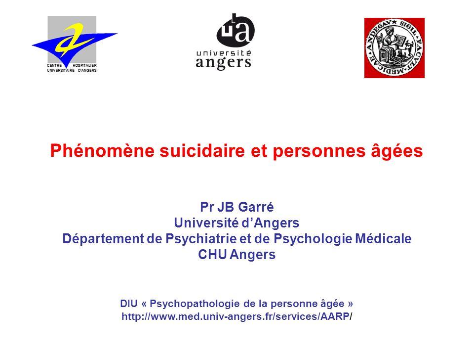 Phénomène suicidaire et personnes âgées Pr JB Garré Université dAngers Département de Psychiatrie et de Psychologie Médicale CHU Angers DIU « Psychopa