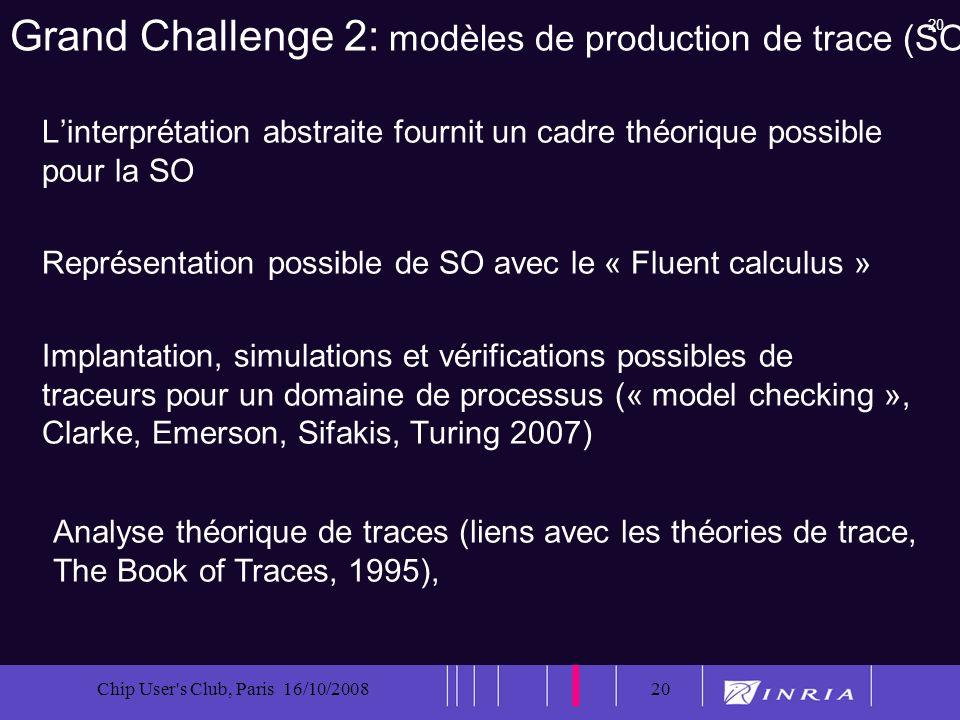 20 Chip User's Club, Paris 16/10/200820 Grand Challenge 2: modèles de production de trace (SO) Linterprétation abstraite fournit un cadre théorique po