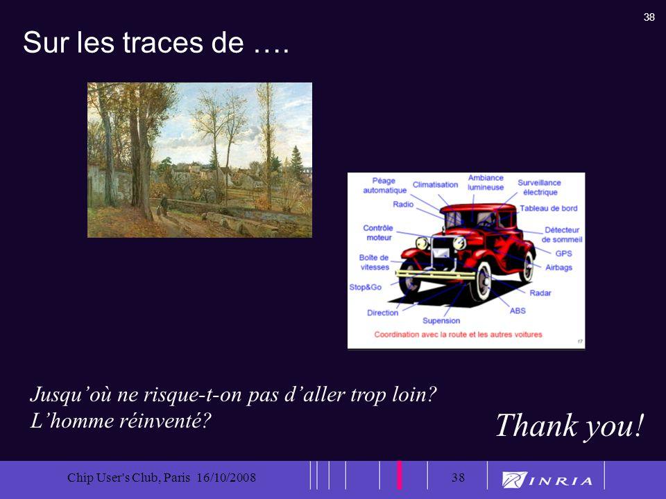 38 Chip User's Club, Paris 16/10/200838 Sur les traces de …. Thank you! Jusquoù ne risque-t-on pas daller trop loin? Lhomme réinventé?