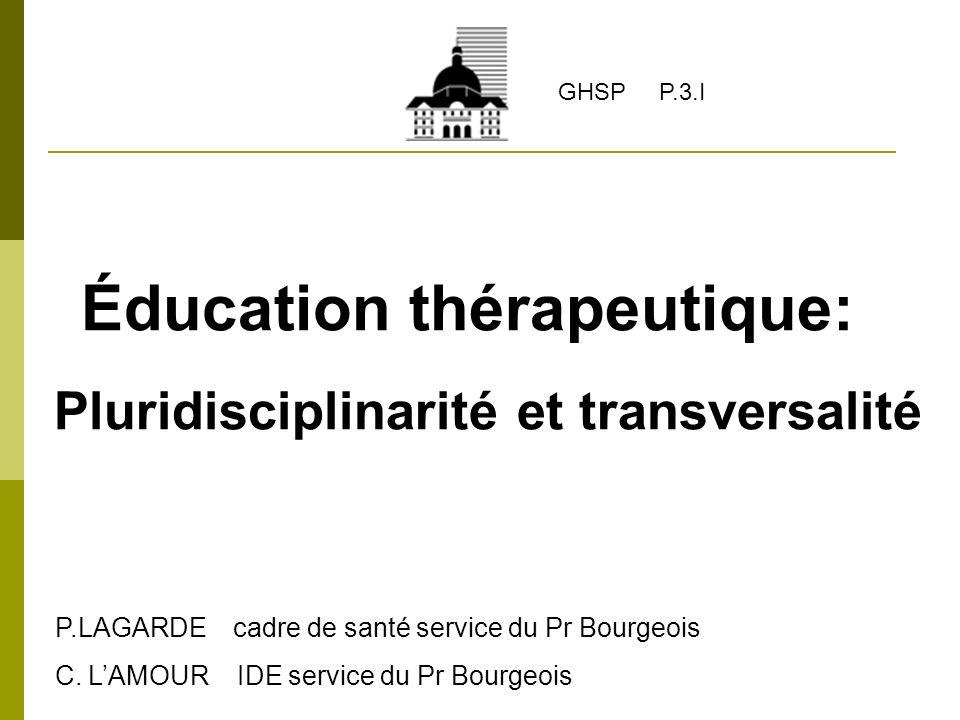 Éducation thérapeutique: Pluridisciplinarité et transversalité P.LAGARDE cadre de santé service du Pr Bourgeois C. LAMOUR IDE service du Pr Bourgeois