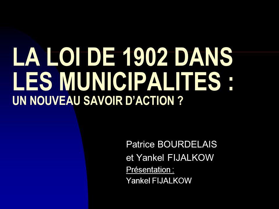 LA LOI DE 1902 DANS LES MUNICIPALITES : UN NOUVEAU SAVOIR DACTION ? Patrice BOURDELAIS et Yankel FIJALKOW Présentation : Yankel FIJALKOW